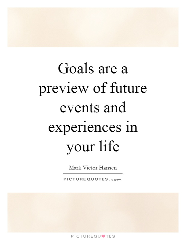 Goals are a preview of future events and experiences in your life Picture Quote #1