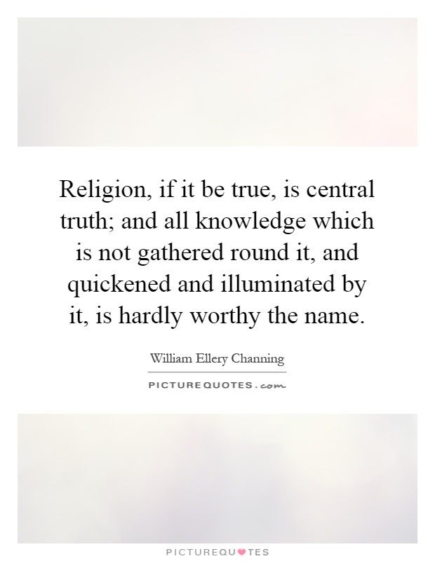 Religion, if it be true, is central truth; and all knowledge which is not gathered round it, and quickened and illuminated by it, is hardly worthy the name Picture Quote #1