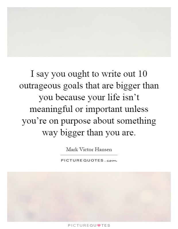 I say you ought to write out 10 outrageous goals that are bigger than you because your life isn't meaningful or important unless you're on purpose about something way bigger than you are Picture Quote #1