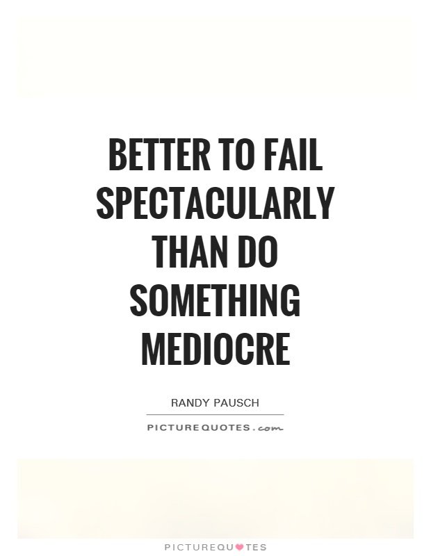 Better to fail spectacularly than do something mediocre Picture Quote #1