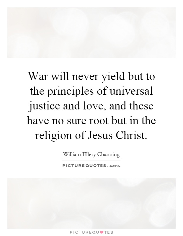 War will never yield but to the principles of universal justice and love, and these have no sure root but in the religion of Jesus Christ Picture Quote #1