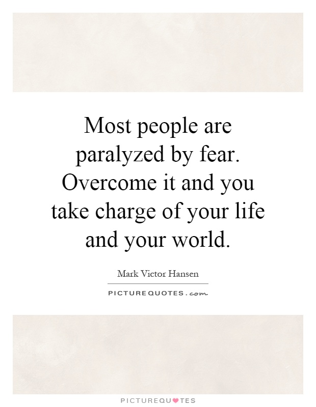 most people are paralyzed by fear overcome it and you