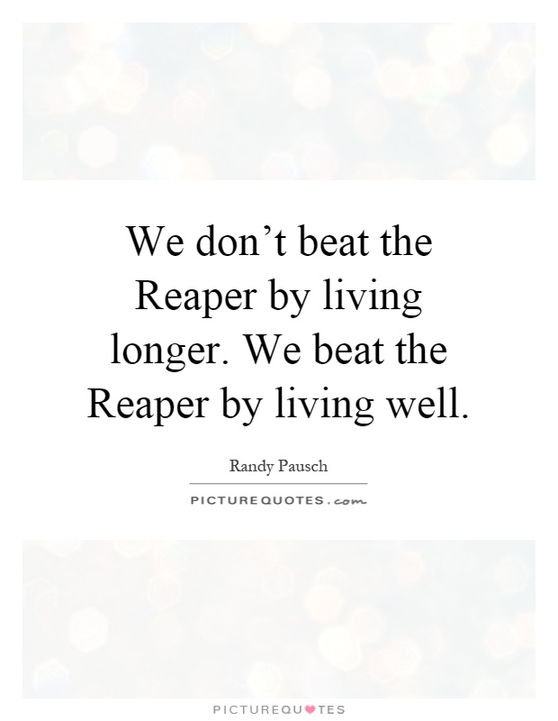 We don't beat the Reaper by living longer. We beat the Reaper by living well Picture Quote #1