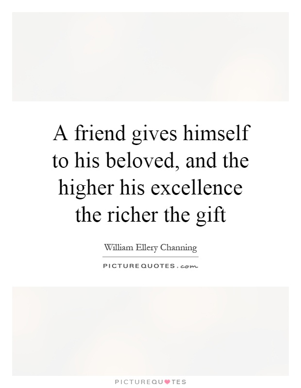 A friend gives himself to his beloved, and the higher his excellence the richer the gift Picture Quote #1
