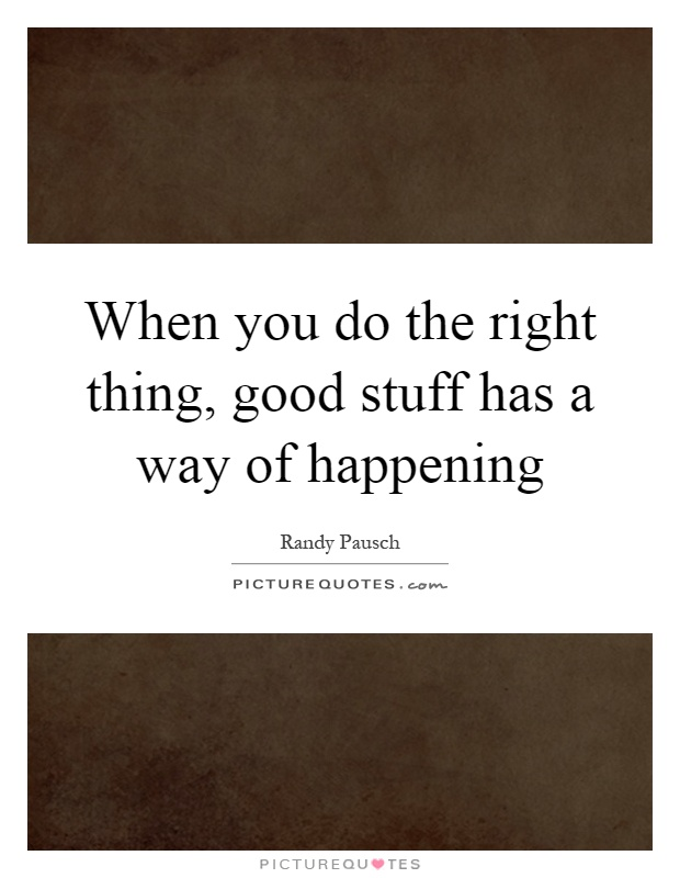 When you do the right thing, good stuff has a way of happening Picture Quote #1