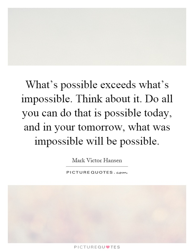 What's possible exceeds what's impossible. Think about it. Do all you can do that is possible today, and in your tomorrow, what was impossible will be possible Picture Quote #1