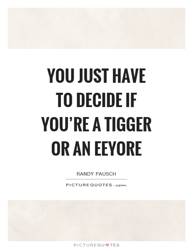 You just have to decide if you're a Tigger or an Eeyore Picture Quote #1