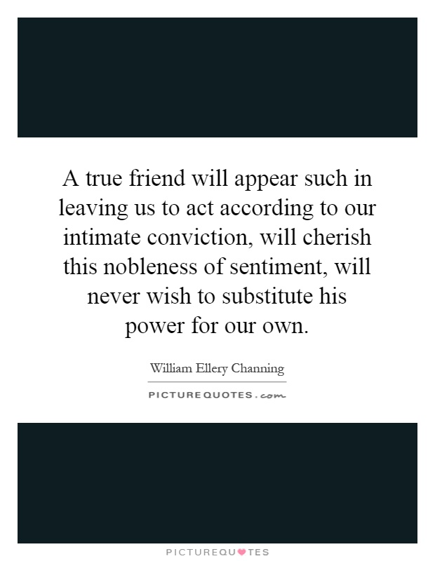 A true friend will appear such in leaving us to act according to our intimate conviction, will cherish this nobleness of sentiment, will never wish to substitute his power for our own Picture Quote #1