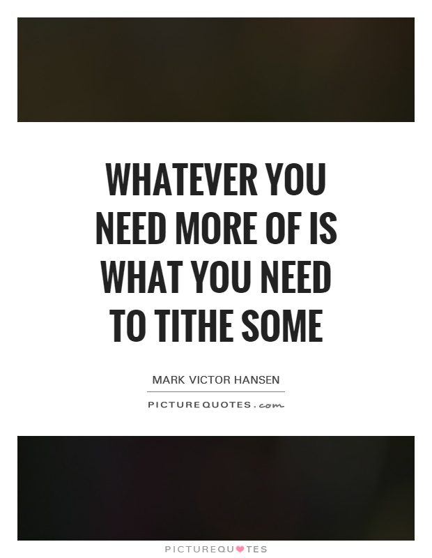 Whatever you need more of is what you need to tithe some Picture Quote #1