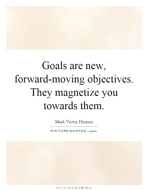 Goals are new, forward-moving objectives. They magnetize you towards them Picture Quote #1