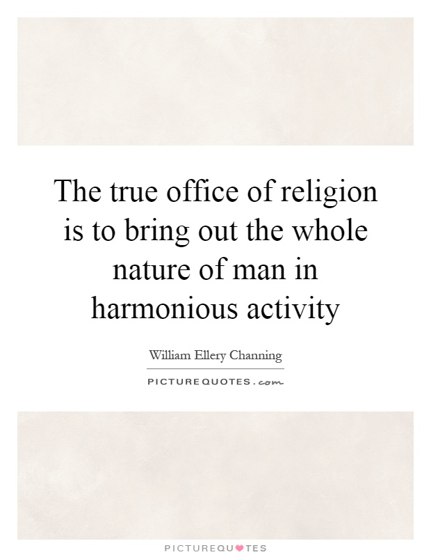 The true office of religion is to bring out the whole nature of man in harmonious activity Picture Quote #1