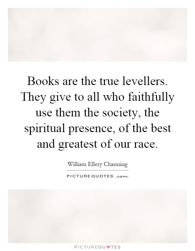 Books are the true levellers. They give to all who faithfully use them the society, the spiritual presence, of the best and greatest of our race Picture Quote #1