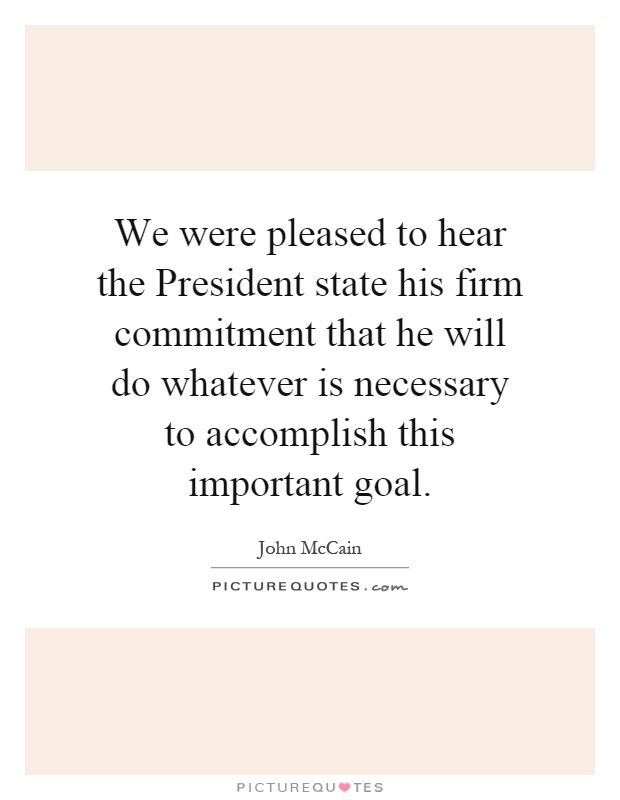 We were pleased to hear the President state his firm commitment that he will do whatever is necessary to accomplish this important goal Picture Quote #1