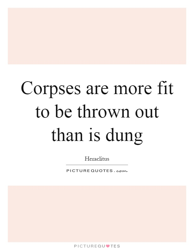 Corpses are more fit to be thrown out than is dung Picture Quote #1