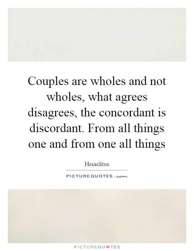 Couples are wholes and not wholes, what agrees disagrees, the concordant is discordant. From all things one and from one all things Picture Quote #1