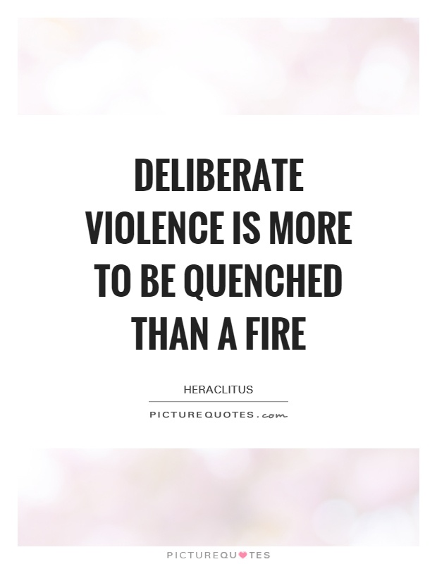Deliberate violence is more to be quenched than a fire Picture Quote #1