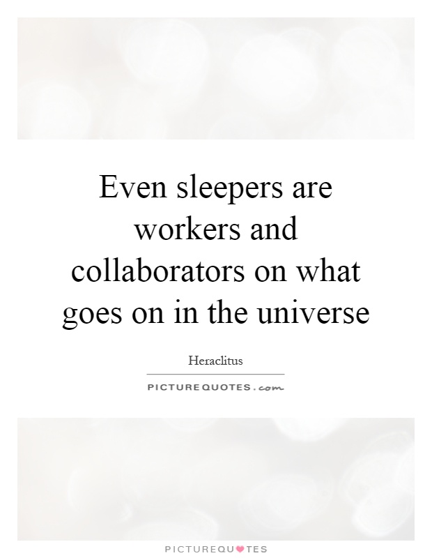 Even sleepers are workers and collaborators on what goes on in the universe Picture Quote #1