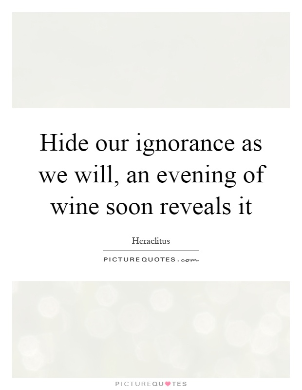 Hide our ignorance as we will, an evening of wine soon reveals it Picture Quote #1