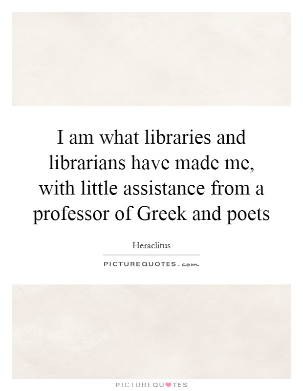 I am what libraries and librarians have made me, with little assistance from a professor of Greek and poets Picture Quote #1
