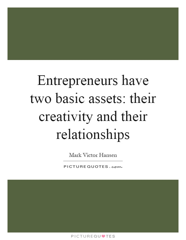 Entrepreneurs have two basic assets: their creativity and their relationships Picture Quote #1