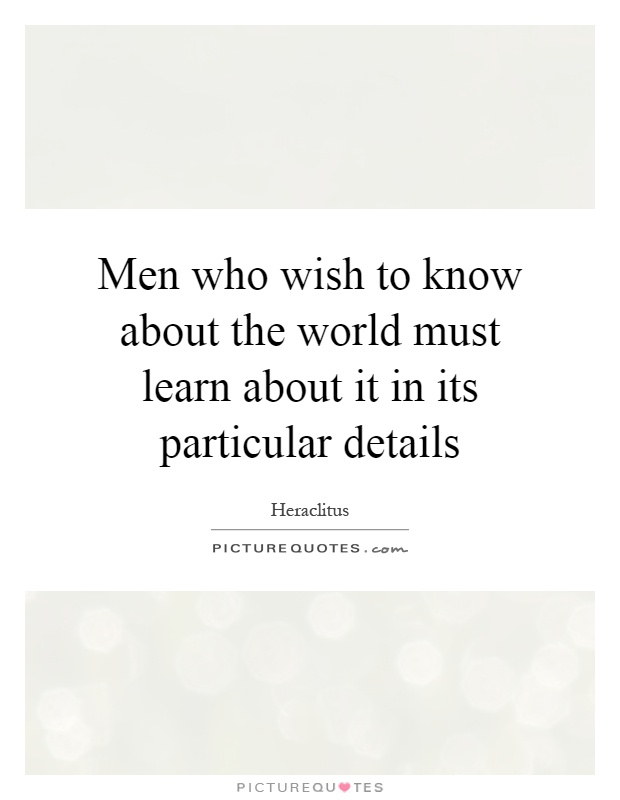 Men who wish to know about the world must learn about it in its particular details Picture Quote #1