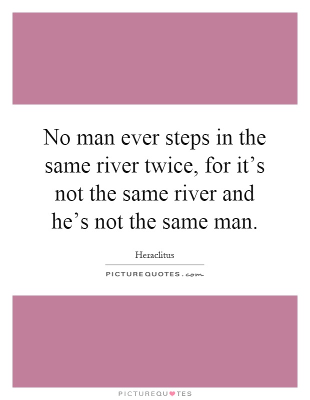 No man ever steps in the same river twice, for it's not the same river and he's not the same man Picture Quote #1