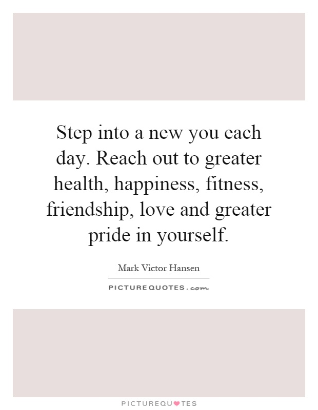 Step into a new you each day. Reach out to greater health, happiness, fitness, friendship, love and greater pride in yourself Picture Quote #1