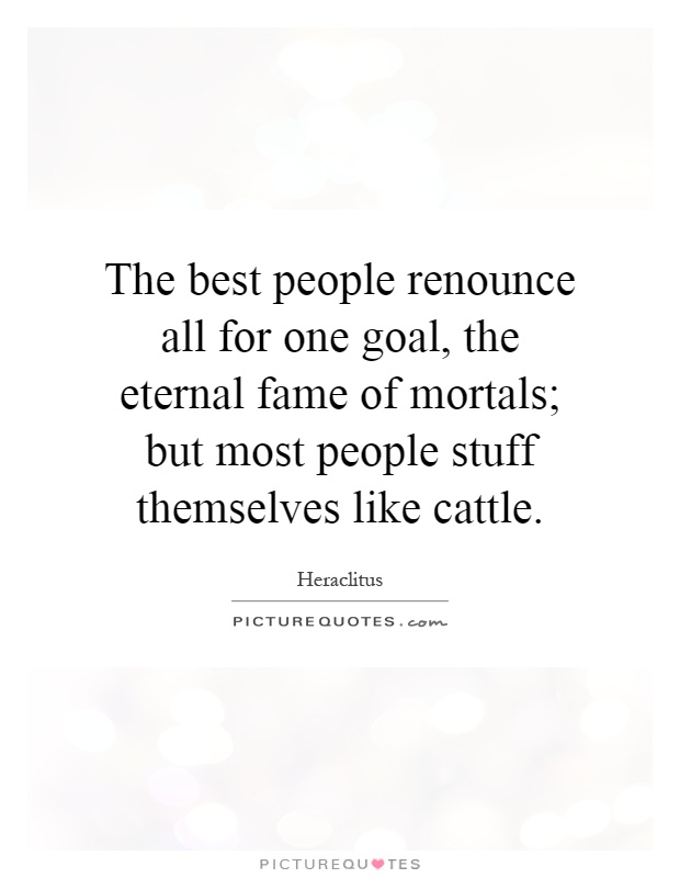 The best people renounce all for one goal, the eternal fame of mortals; but most people stuff themselves like cattle Picture Quote #1