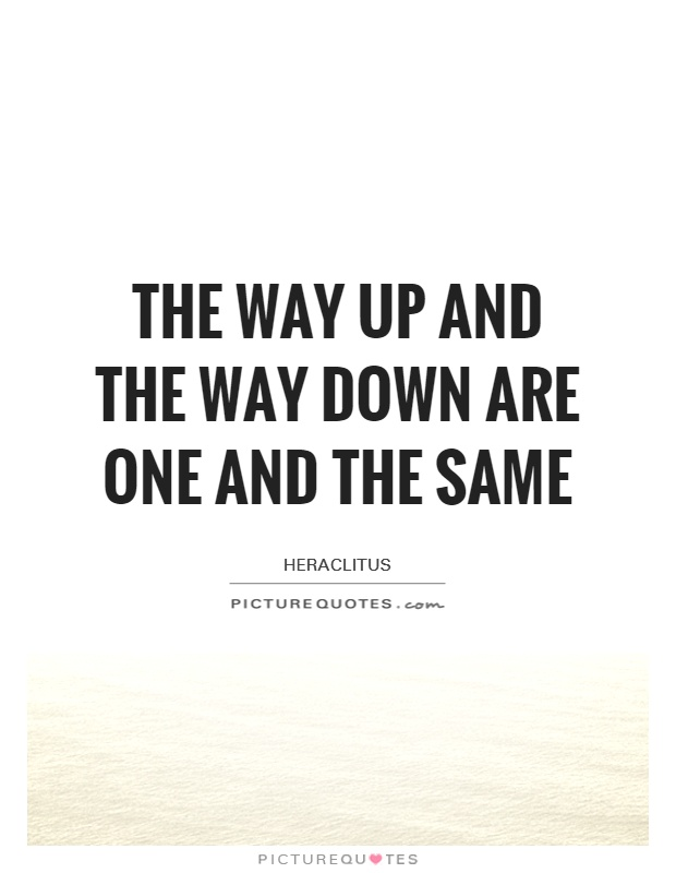 The way up and the way down are one and the same Picture Quote #1