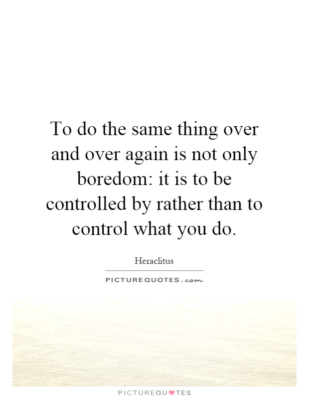 To do the same thing over and over again is not only boredom: it is to be controlled by rather than to control what you do Picture Quote #1