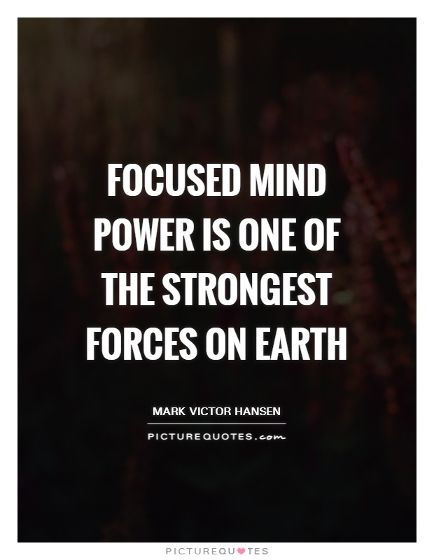 Focused mind power is one of the strongest forces on earth Picture Quote #1