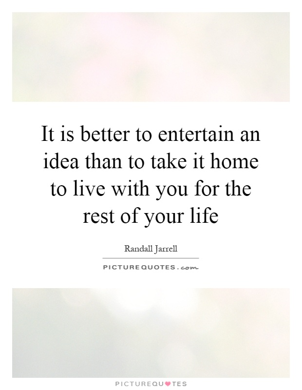 It is better to entertain an idea than to take it home to live with you for the rest of your life Picture Quote #1