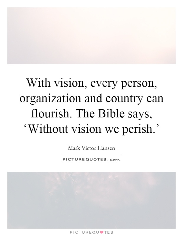 With vision, every person, organization and country can flourish. The Bible says, 'Without vision we perish.' Picture Quote #1