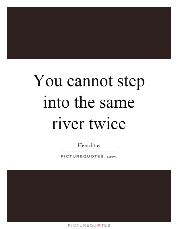 You cannot step into the same river twice Picture Quote #1