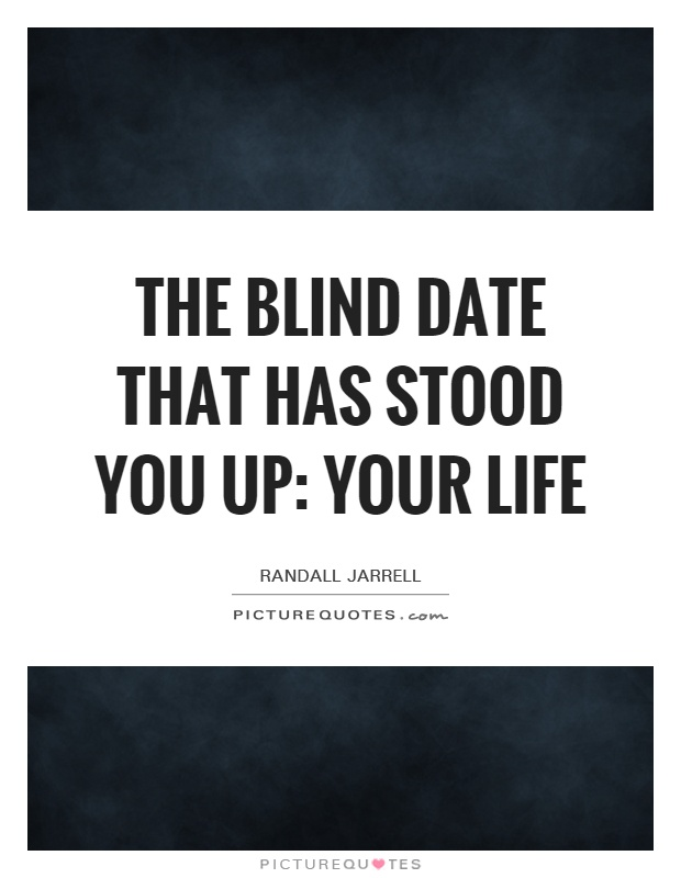 The blind date that has stood you up: your life Picture Quote #1