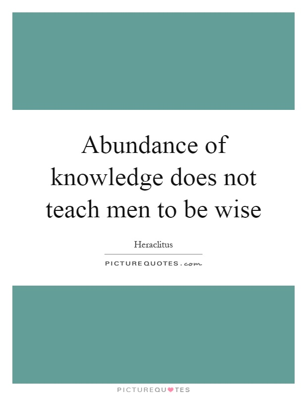 Abundance of knowledge does not teach men to be wise Picture Quote #1