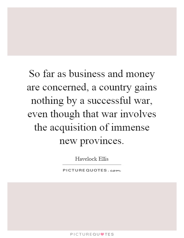 So far as business and money are concerned, a country gains nothing by a successful war, even though that war involves the acquisition of immense new provinces Picture Quote #1