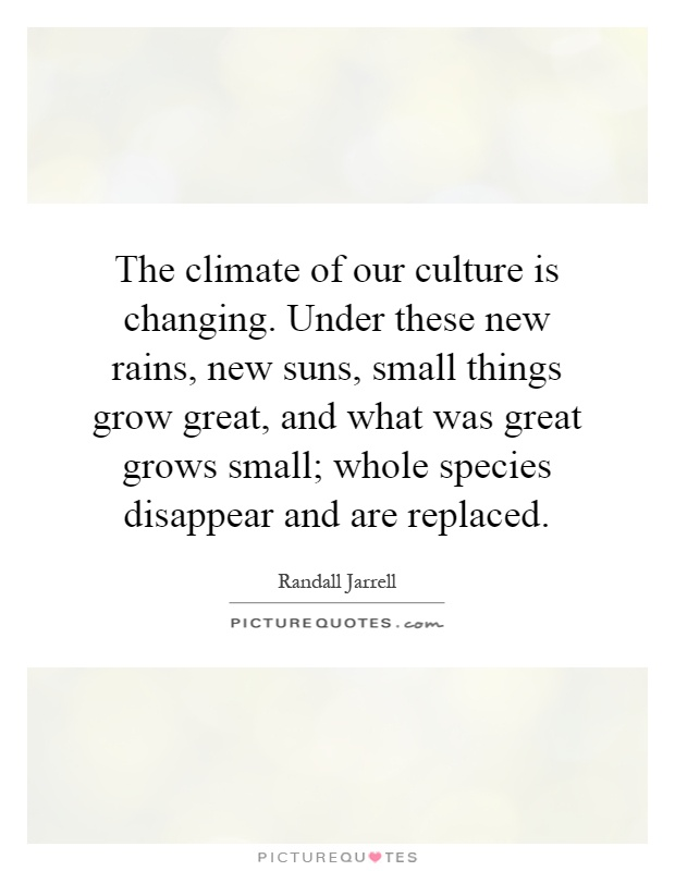 The climate of our culture is changing. Under these new rains, new suns, small things grow great, and what was great grows small; whole species disappear and are replaced Picture Quote #1