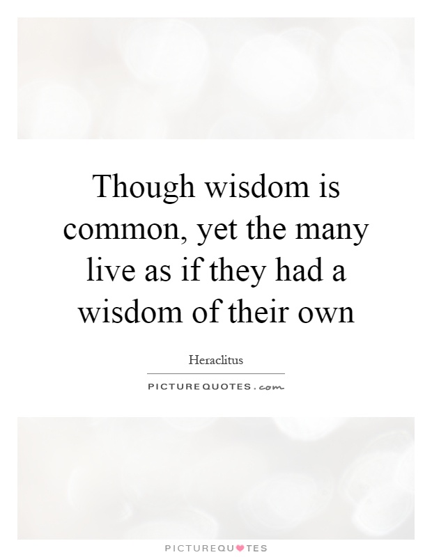 Though wisdom is common, yet the many live as if they had a wisdom of their own Picture Quote #1