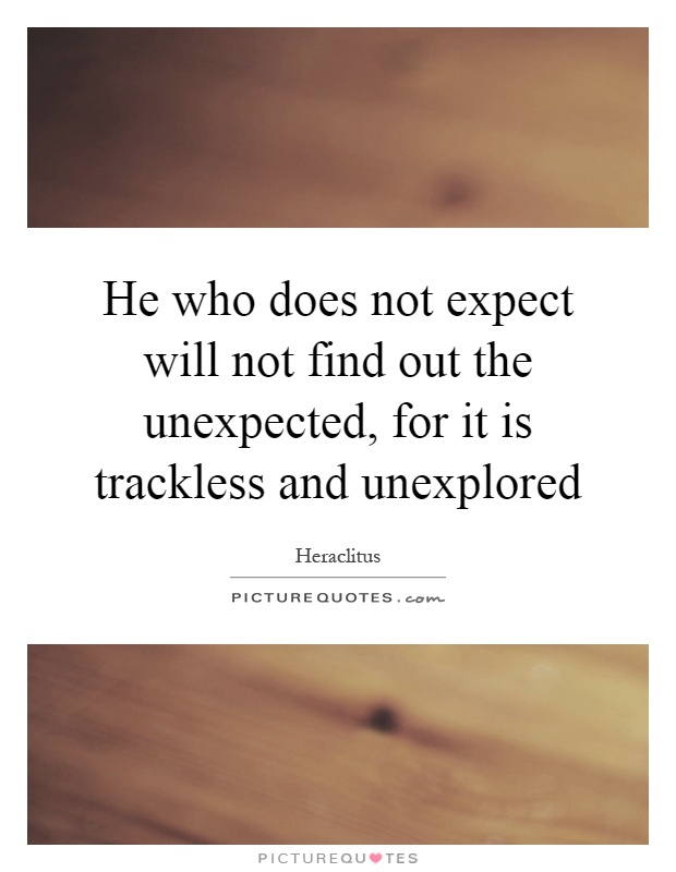 He who does not expect will not find out the unexpected, for it is trackless and unexplored Picture Quote #1