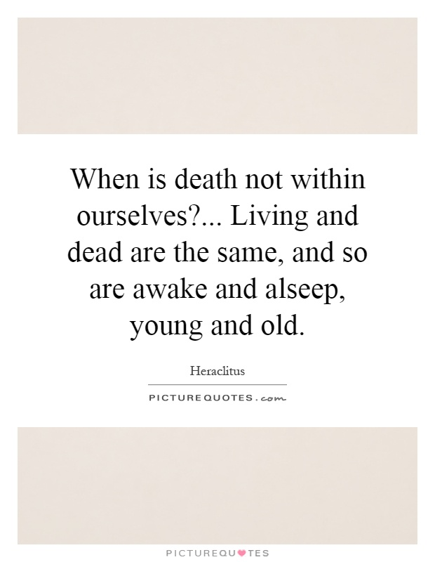 When is death not within ourselves?... Living and dead are the same, and so are awake and alseep, young and old Picture Quote #1