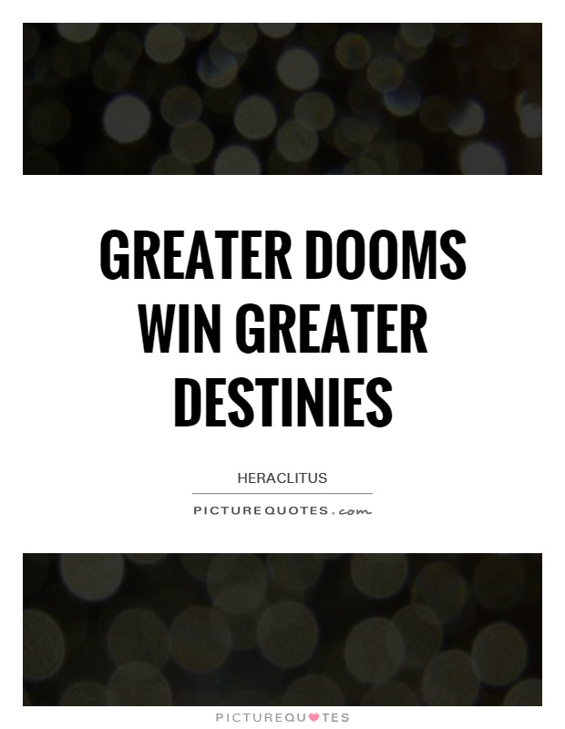 Greater dooms win greater destinies Picture Quote #1