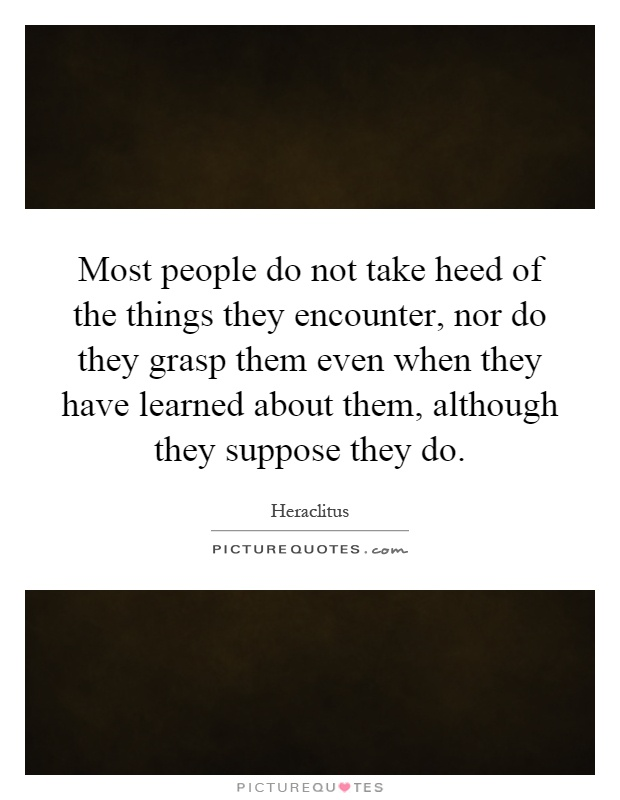 Most people do not take heed of the things they encounter, nor do they grasp them even when they have learned about them, although they suppose they do Picture Quote #1
