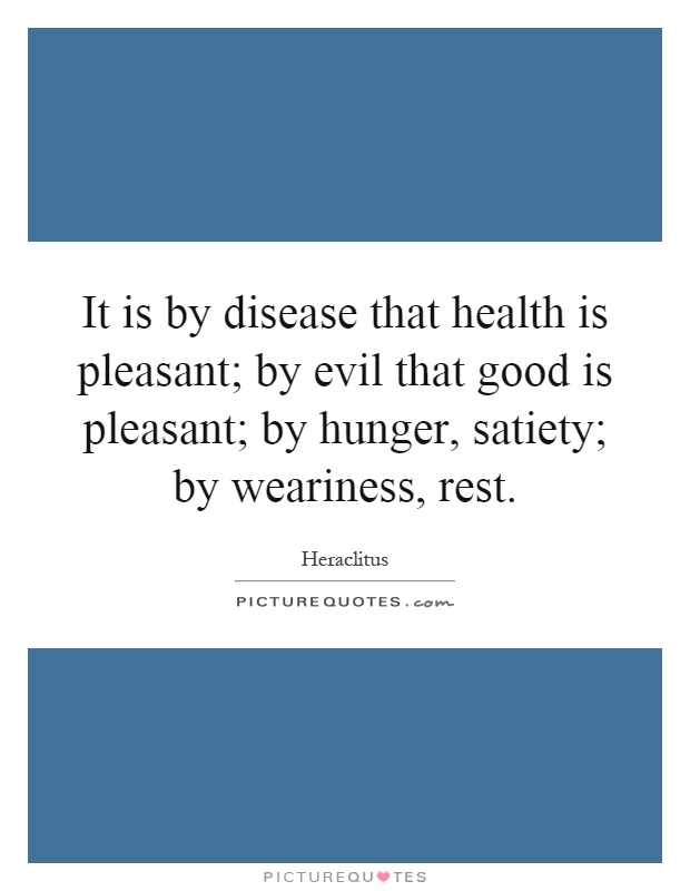 It is by disease that health is pleasant; by evil that good is pleasant; by hunger, satiety; by weariness, rest Picture Quote #1