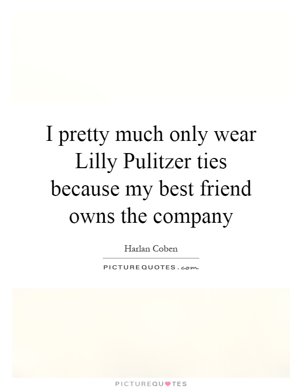 I pretty much only wear Lilly Pulitzer ties because my best friend owns the company Picture Quote #1