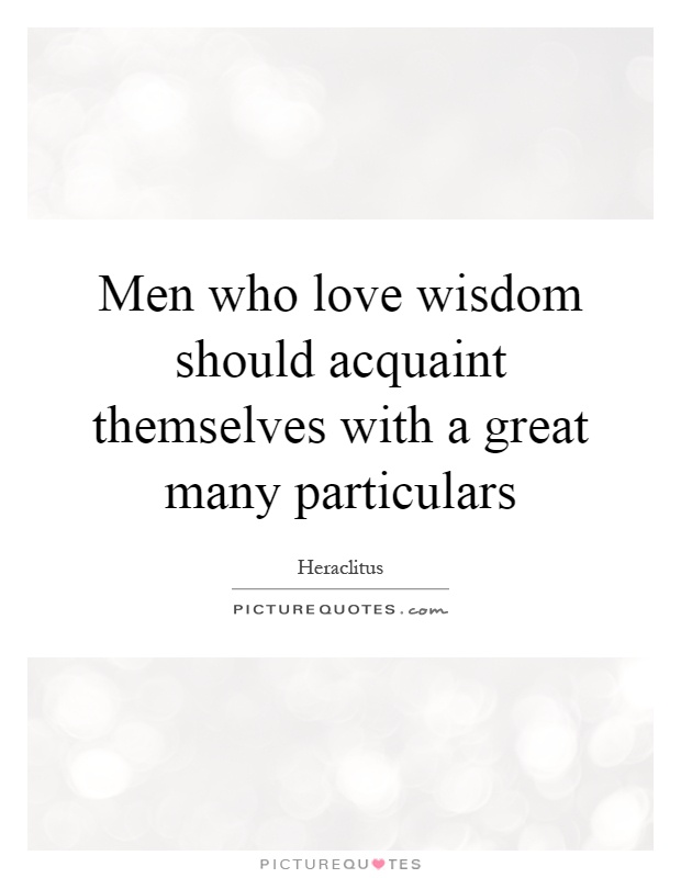 Men who love wisdom should acquaint themselves with a great many particulars Picture Quote #1