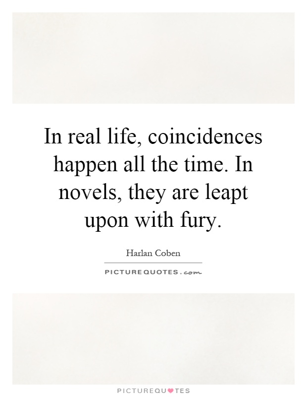 In real life, coincidences happen all the time. In novels, they are leapt upon with fury Picture Quote #1