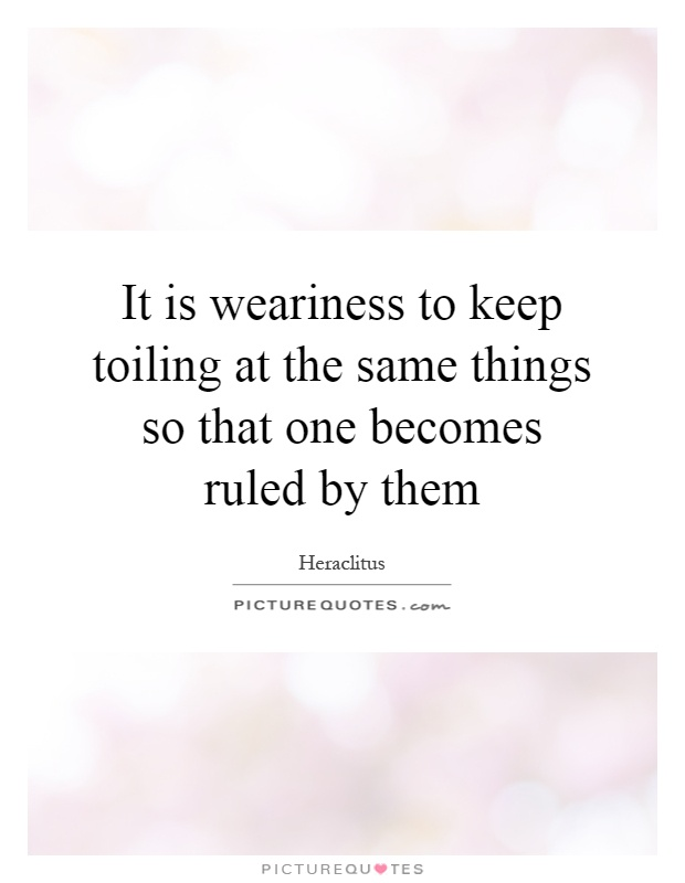 It is weariness to keep toiling at the same things so that one becomes ruled by them Picture Quote #1