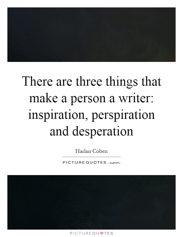 There are three things that make a person a writer: inspiration, perspiration and desperation Picture Quote #1