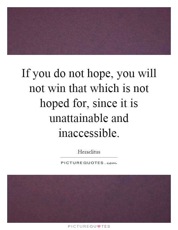 If you do not hope, you will not win that which is not hoped for, since it is unattainable and inaccessible Picture Quote #1